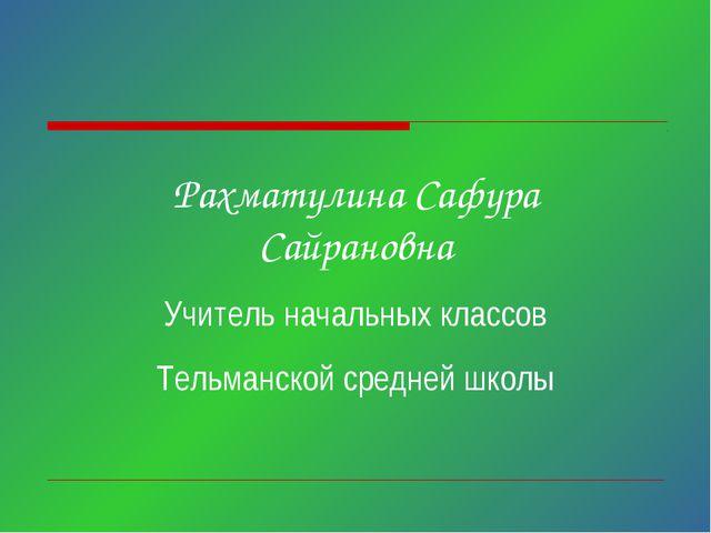 Рахматулина Сафура Сайрановна Учитель начальных классов Тельманской средней ш...