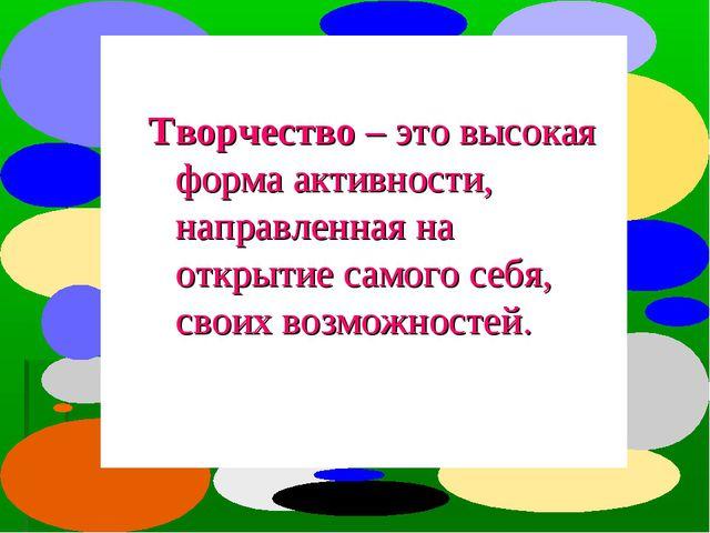 Творчество – это высокая форма активности, направленная на открытие самого се...