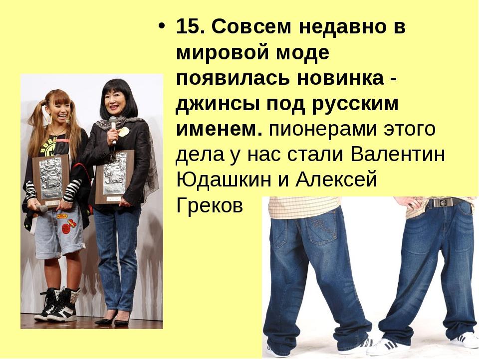15. Совсем недавно в мировой моде появилась новинка - джинсы под русским имен...