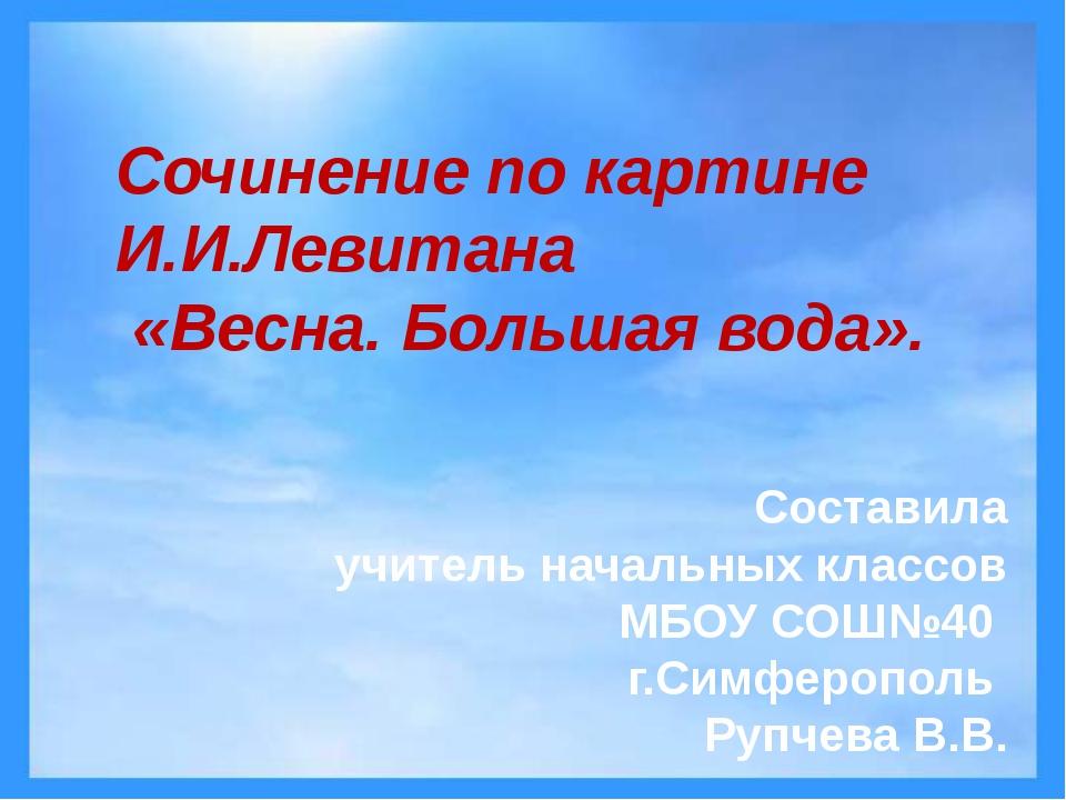 Сочинение по картине И.И.Левитана «Весна. Большая вода». Составила учитель н...