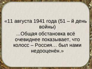 «11 августа 1941 года (51 – й день войны) ...Общая обстановка всё очевиднее