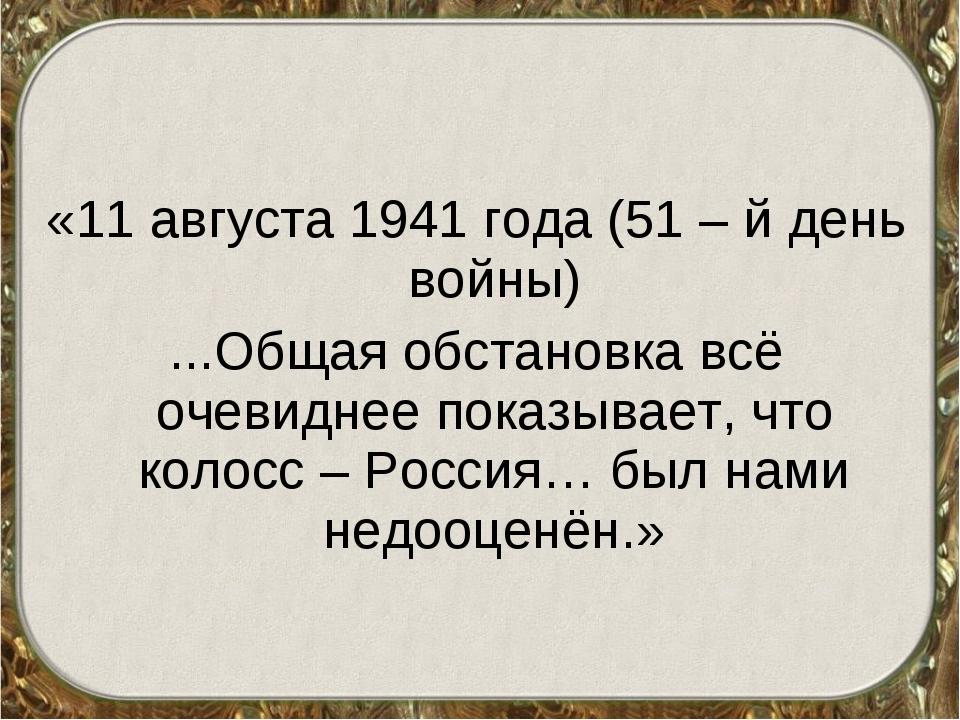 «11 августа 1941 года (51 – й день войны) ...Общая обстановка всё очевиднее...