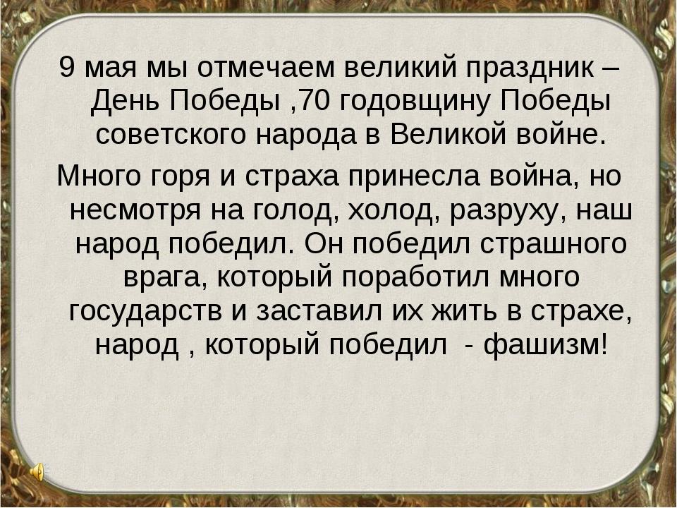 9 мая мы отмечаем великий праздник – День Победы ,70 годовщину Победы советск...