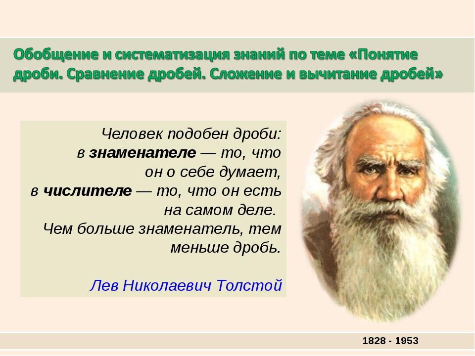 1828 - 1953 Человек подобен дроби: взнаменателе— то, что оносебе думает,...
