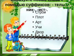 Образуйте новые слова с помощью суффиксов: - тель-, - ник-, -ист-. Строи Плот