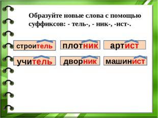 Образуйте новые слова с помощью суффиксов: - тель-, - ник-, -ист-. строи учит
