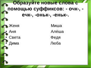 Образуйте новые слова с помощью суффиксов: - очк-, - ечк-, -оньк-, -еньк-. Же