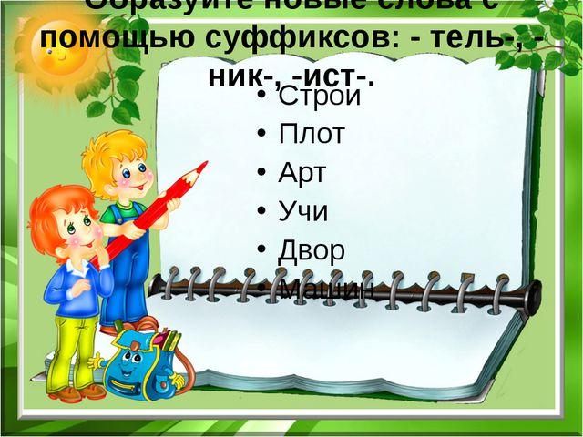 Образуйте новые слова с помощью суффиксов: - тель-, - ник-, -ист-. Строи Плот...