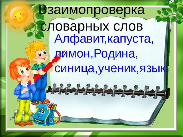 Взаимопроверка словарных слов Алфавит,капуста, лимон,Родина, синица,ученик,яз...