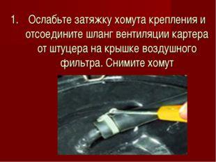 Ослабьте затяжку хомута крепления и отсоедините шланг вентиляции картера от ш
