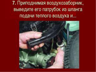 7. Приподнимая воздухозаборник, выведите его патрубок из шланга подачи теплог