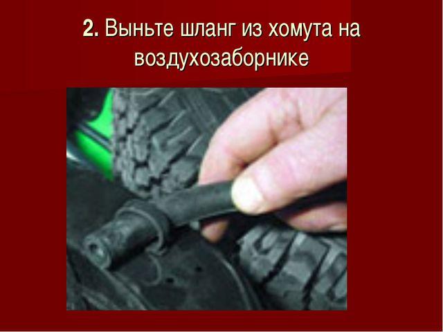 2. Выньте шланг из хомута на воздухозаборнике