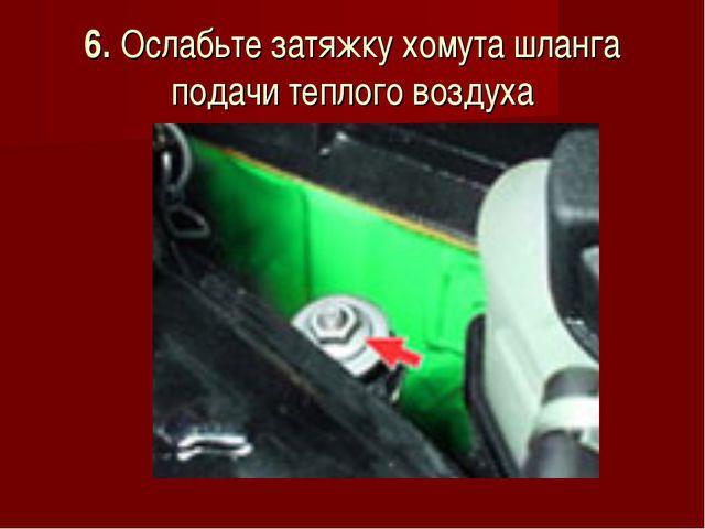 6. Ослабьте затяжку хомута шланга подачи теплого воздуха