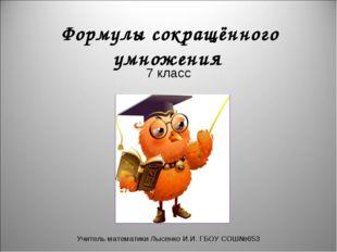 Формулы сокращённого умножения 7 класс Учитель математики Лысенко И.И. ГБОУ
