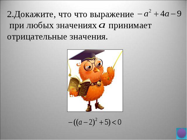 2.Докажите, что что выражение при любых значениях принимает отрицательные зна...