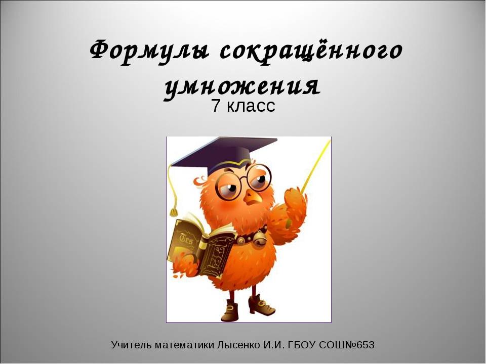 Формулы сокращённого умножения 7 класс Учитель математики Лысенко И.И. ГБОУ...