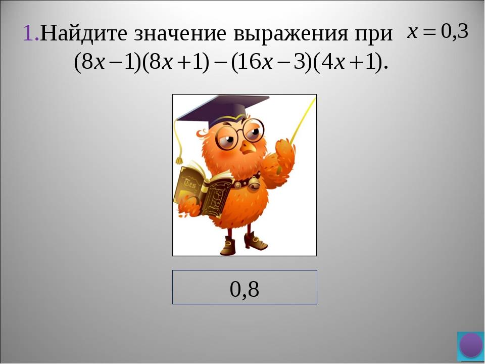 1.Найдите значение выражения при 0,8