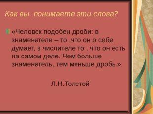 Как вы понимаете эти слова? «Человек подобен дроби: в знаменателе – то ,что о