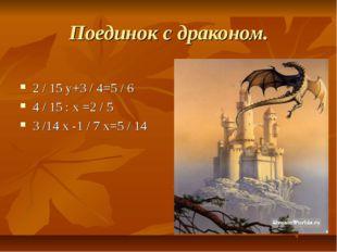 Поединок с драконом. 2 / 15 у+3 / 4=5 / 6 4 / 15 : х =2 / 5 3 /14 х -1 / 7 х=