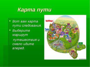 Карта пути Вот вам карта пути следования. Выберите маршрут путешествия и сме