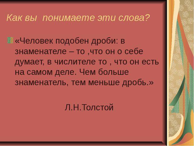 Как вы понимаете эти слова? «Человек подобен дроби: в знаменателе – то ,что о...