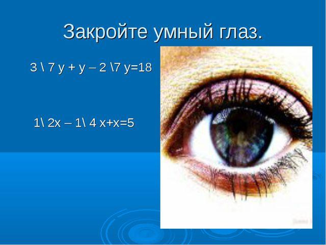 Закройте умный глаз. 3 \ 7 у + у – 2 \7 у=18 1\ 2х – 1\ 4 х+х=5