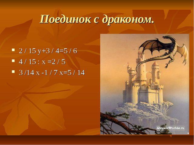 Поединок с драконом. 2 / 15 у+3 / 4=5 / 6 4 / 15 : х =2 / 5 3 /14 х -1 / 7 х=...
