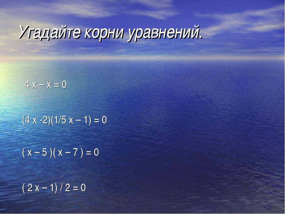 Угадайте корни уравнений. 4 х – х = 0 (4 х -2)(1/5 х – 1) = 0 ( х – 5 )( х –...