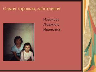 Самая хорошая, заботливая Извекова Людмила Ивановна