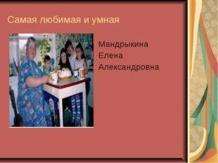 Самая любимая и умная Мандрыкина Елена Александровна