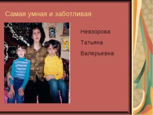 Самая умная и заботливая Невзорова Татьяна Валерьевна