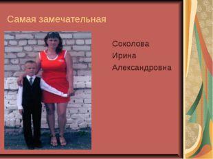Самая замечательная Соколова Ирина Александровна