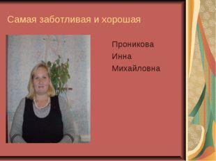 Самая заботливая и хорошая Проникова Инна Михайловна
