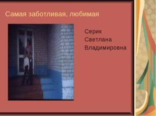 Самая заботливая, любимая Серик Светлана Владимировна