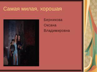 Самая милая, хорошая Берникова Оксана Владимировна