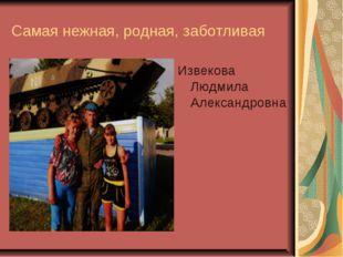 Самая нежная, родная, заботливая Извекова Людмила Александровна