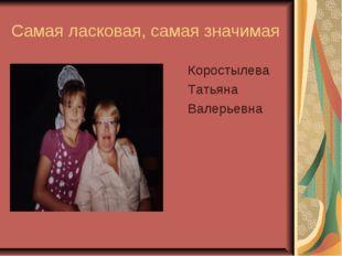 Самая ласковая, самая значимая Коростылева Татьяна Валерьевна