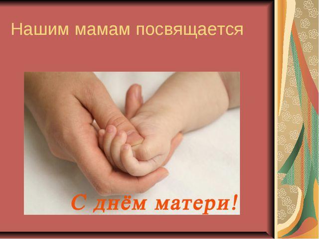 Нашим мамам посвящается