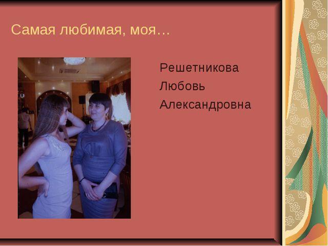 Самая любимая, моя… Решетникова Любовь Александровна