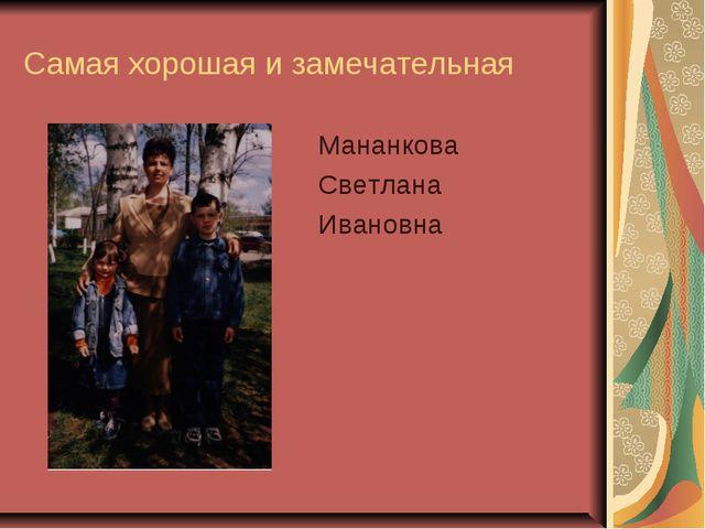 Самая хорошая и замечательная Мананкова Светлана Ивановна
