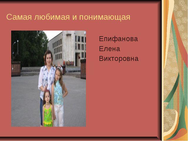 Самая любимая и понимающая Епифанова Елена Викторовна