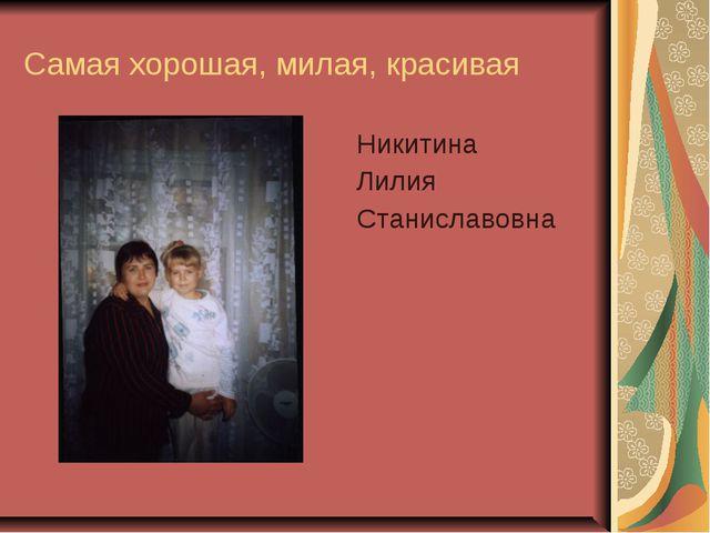 Самая хорошая, милая, красивая Никитина Лилия Станиславовна