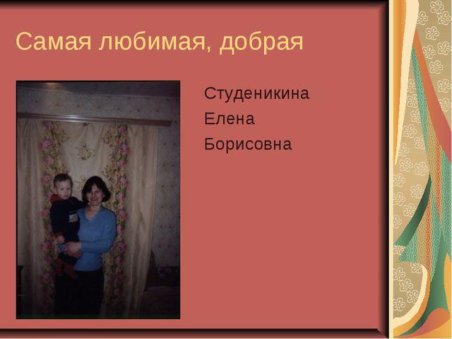 Самая любимая, добрая Студеникина Елена Борисовна