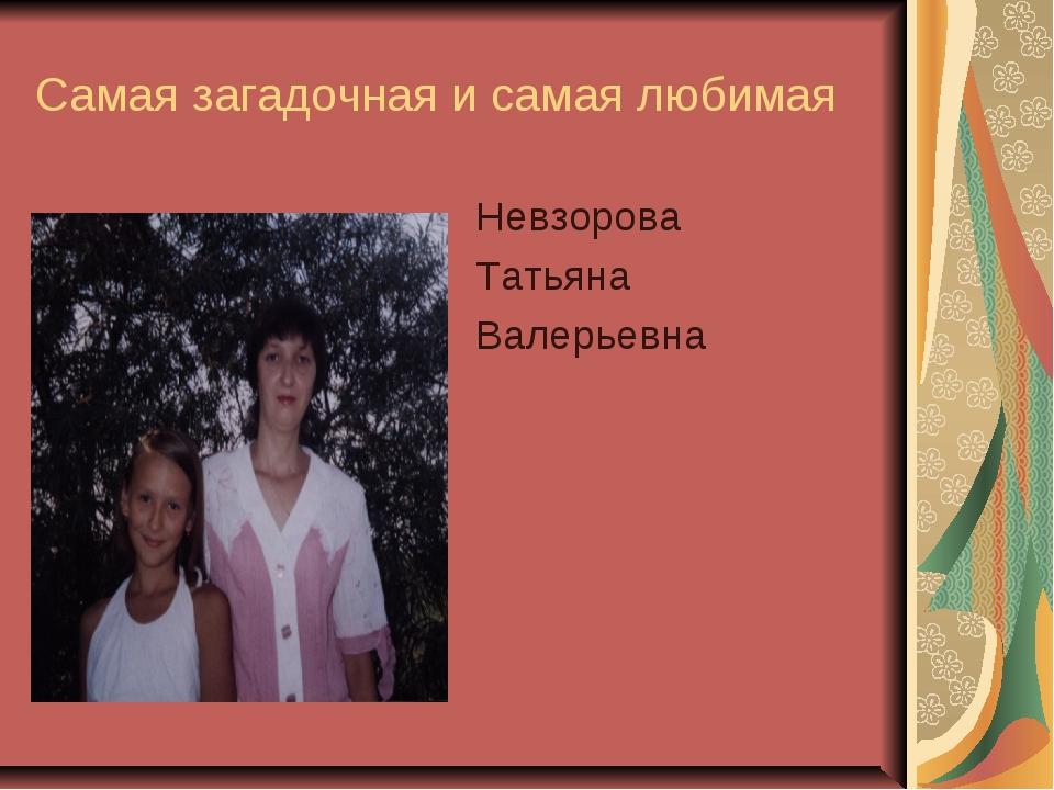 Самая загадочная и самая любимая Невзорова Татьяна Валерьевна