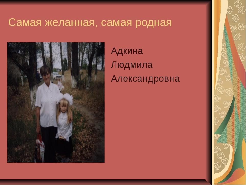 Самая желанная, самая родная Адкина Людмила Александровна