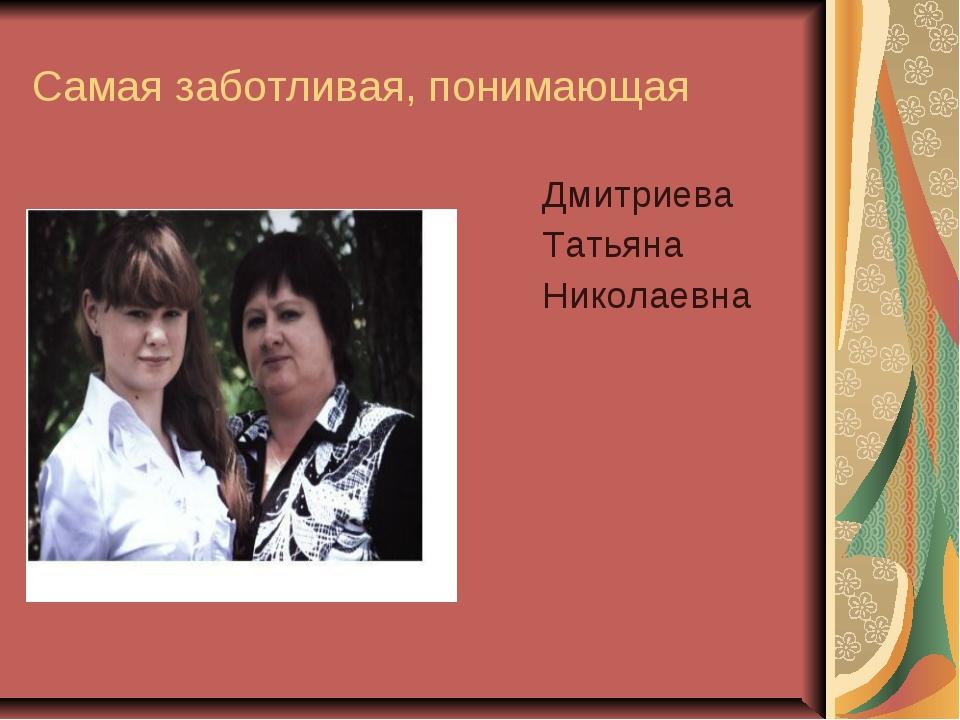 Самая заботливая, понимающая Дмитриева Татьяна Николаевна