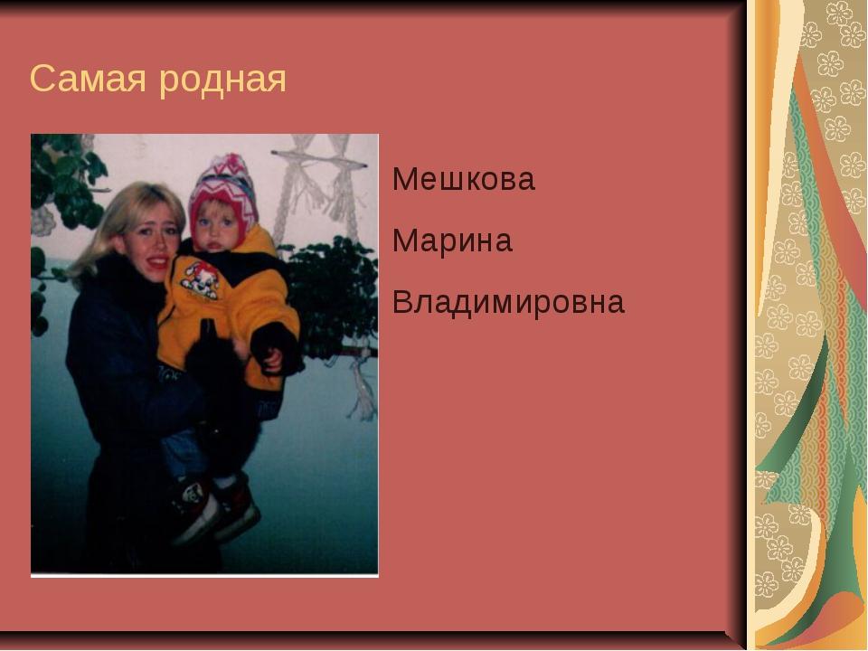 Самая родная Мешкова Марина Владимировна