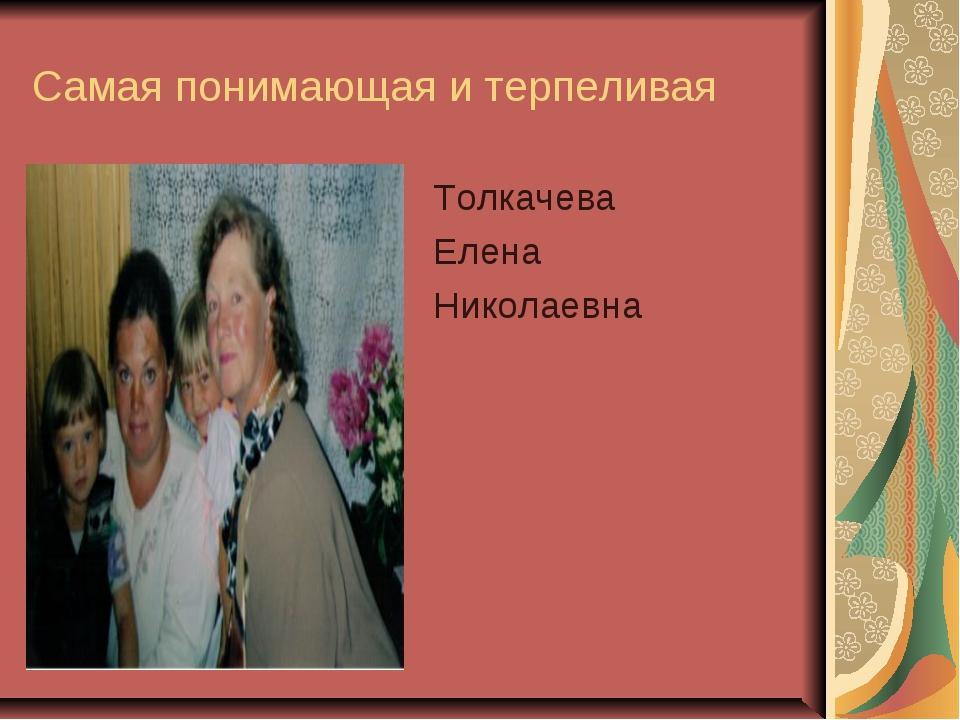 Самая понимающая и терпеливая Толкачева Елена Николаевна