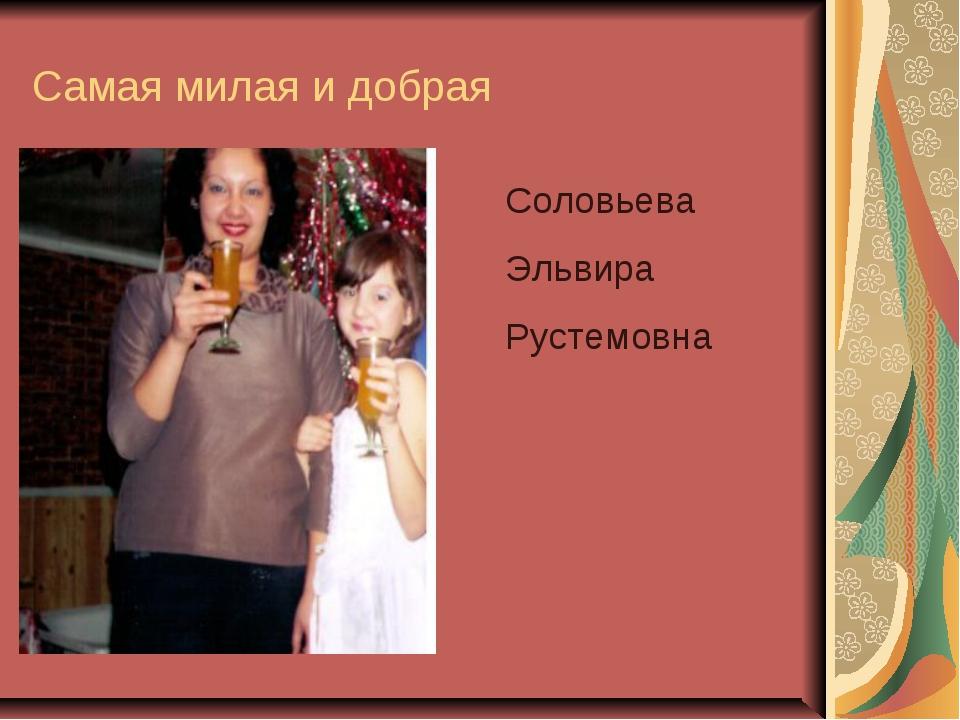 Самая милая и добрая Соловьева Эльвира Рустемовна