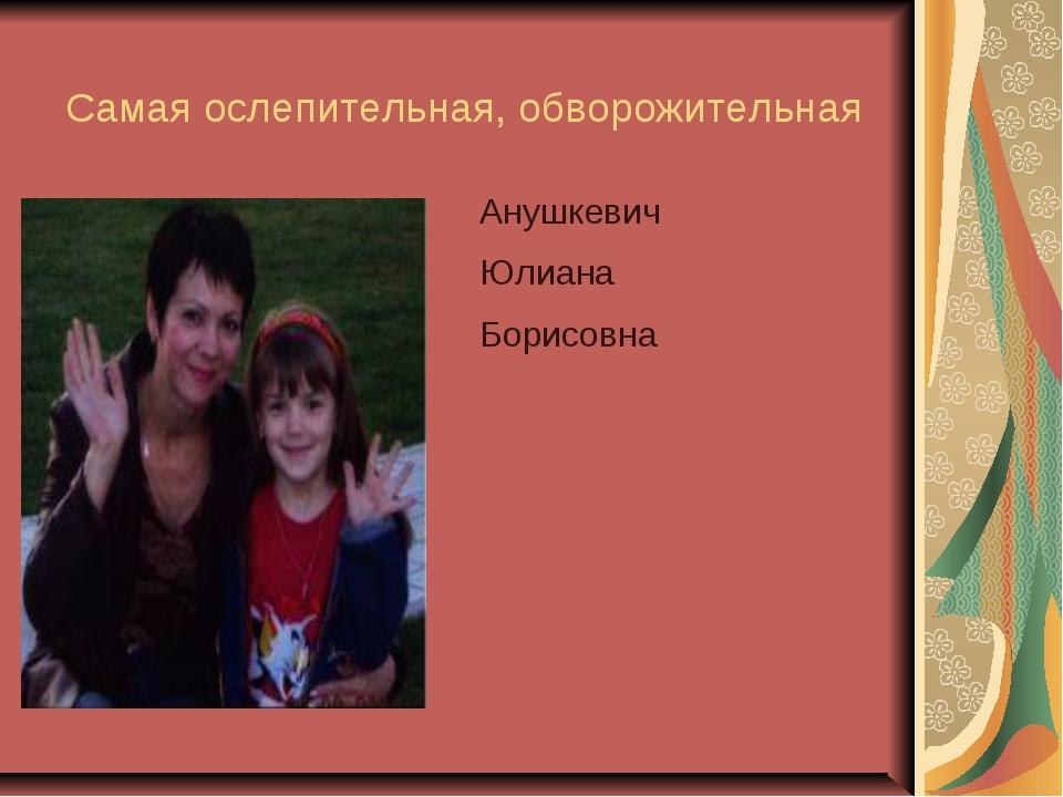 Анушкевич Юлиана Борисовна Самая ослепительная, обворожительная